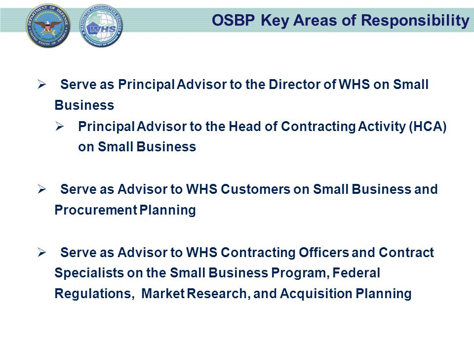OSBP Key Areas of Responsibility  Serve as Principal Advisor to the Director of WHS on Small Business  Principal Advisor to the Head of Contracting Activity (HCA) on Small Business  Serve as Advisor to WHS Customers on Small Business and Procurement Planning  Serve as Advisor to WHS Contracting Officers and Contract Specialists on the Small Business Program, Federal Regulations, Market Research, and Acquisition Planning