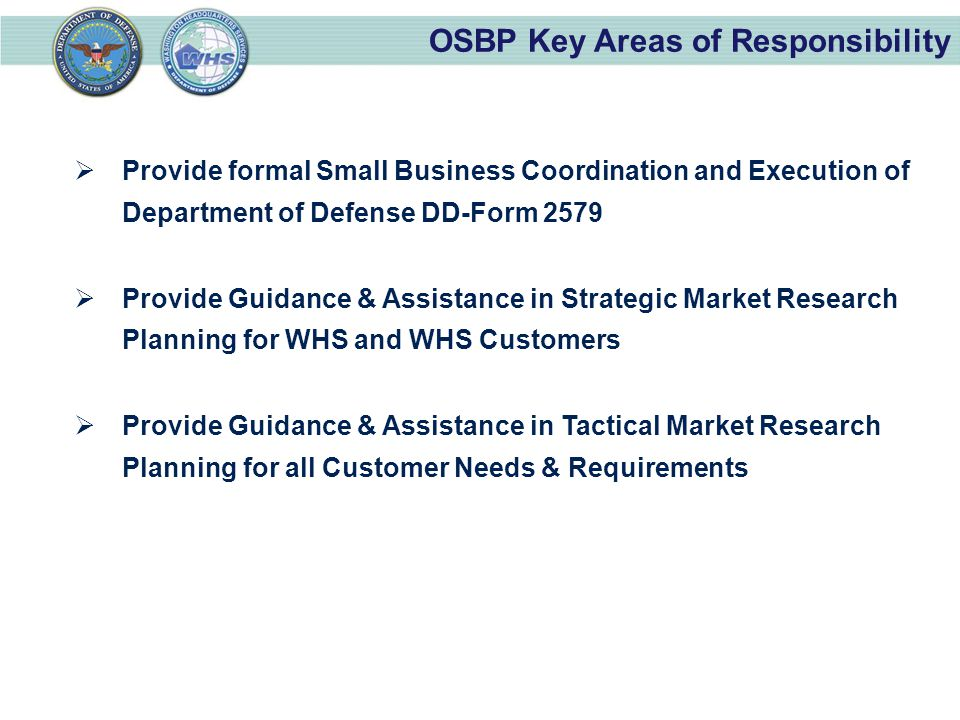 OSBP Key Areas of Responsibility  Provide formal Small Business Coordination and Execution of Department of Defense DD-Form 2579  Provide Guidance & Assistance in Strategic Market Research Planning for WHS and WHS Customers  Provide Guidance & Assistance in Tactical Market Research Planning for all Customer Needs & Requirements