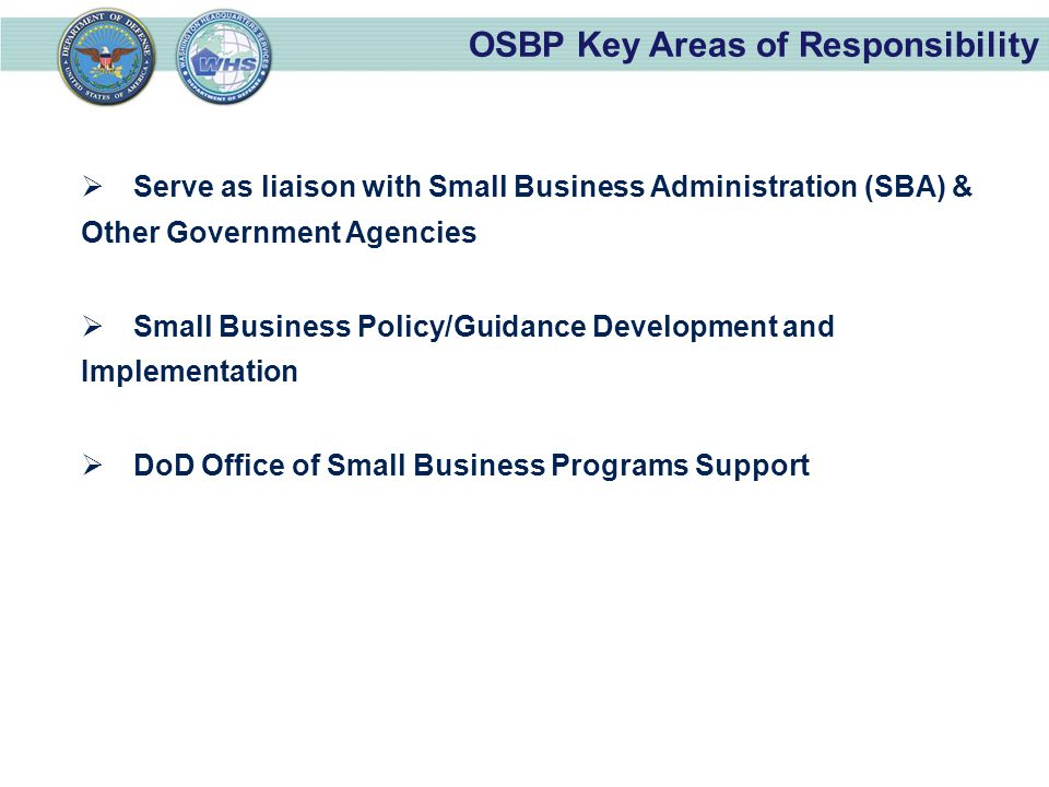OSBP Key Areas of Responsibility  Serve as liaison with Small Business Administration (SBA) & Other Government Agencies  Small Business Policy/Guidance Development and Implementation  DoD Office of Small Business Programs Support