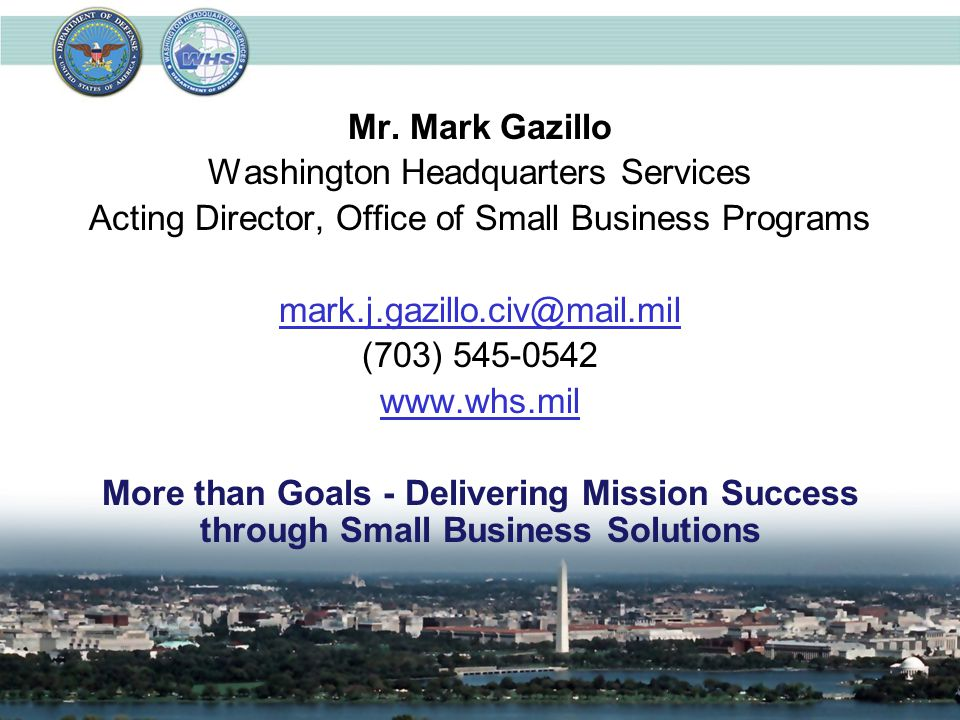 Mr. Mark Gazillo Washington Headquarters Services Acting Director, Office of Small Business Programs mark.j.gazillo.civ@mail.mil (703) 545-0542 www.wh