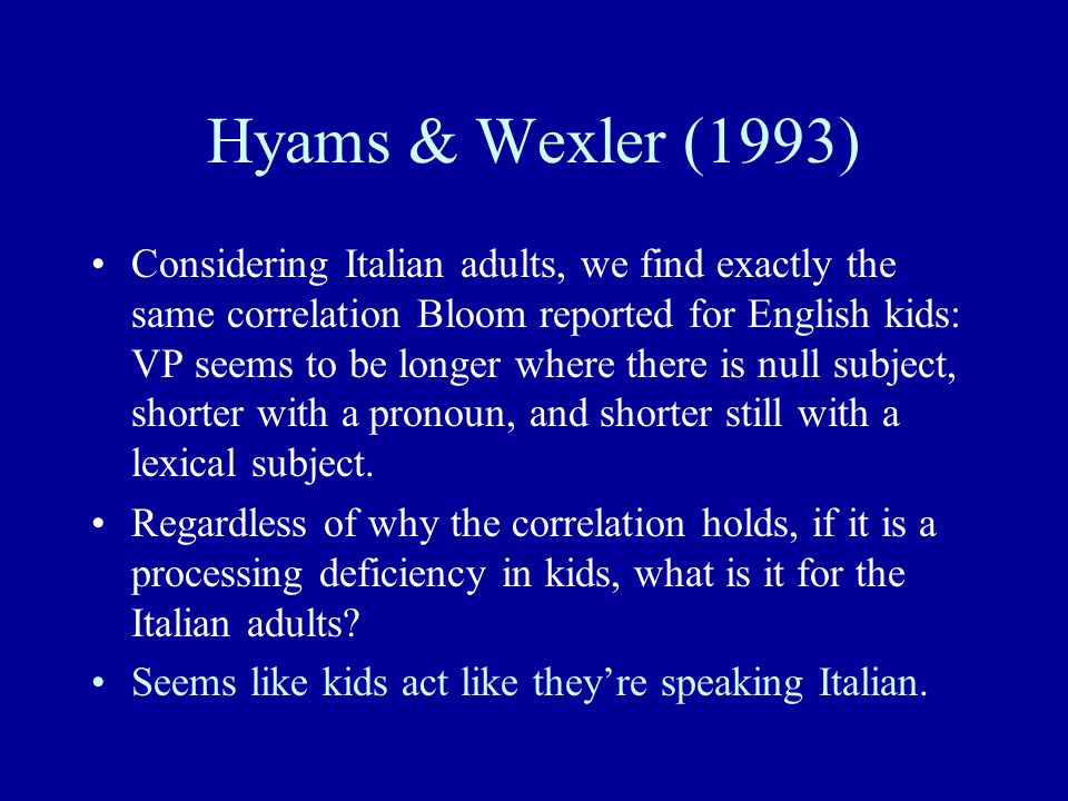 Hyams & Wexler (1993) Considering Italian adults, we find exactly the same correlation Bloom reported for English kids: VP seems to be longer where there is null subject, shorter with a pronoun, and shorter still with a lexical subject.