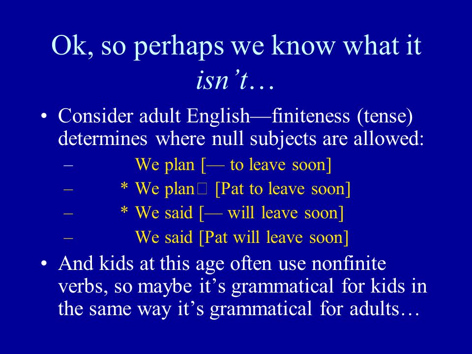 Ok, so perhaps we know what it isn't… Consider adult English—finiteness (tense) determines where null subjects are allowed: – We plan [— to leave soon] – *We plan [Pat to leave soon] – *We said [— will leave soon] – We said [Pat will leave soon] And kids at this age often use nonfinite verbs, so maybe it's grammatical for kids in the same way it's grammatical for adults…