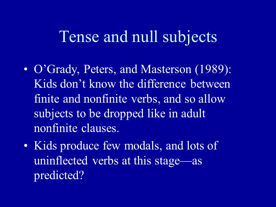 Tense and null subjects O'Grady, Peters, and Masterson (1989): Kids don't know the difference between finite and nonfinite verbs, and so allow subjects to be dropped like in adult nonfinite clauses.
