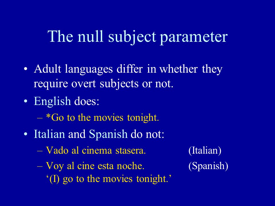 The null subject parameter Adult languages differ in whether they require overt subjects or not.