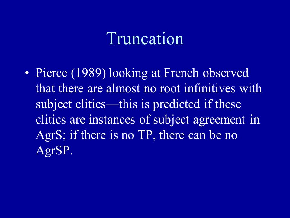 Truncation Pierce (1989) looking at French observed that there are almost no root infinitives with subject clitics—this is predicted if these clitics are instances of subject agreement in AgrS; if there is no TP, there can be no AgrSP.