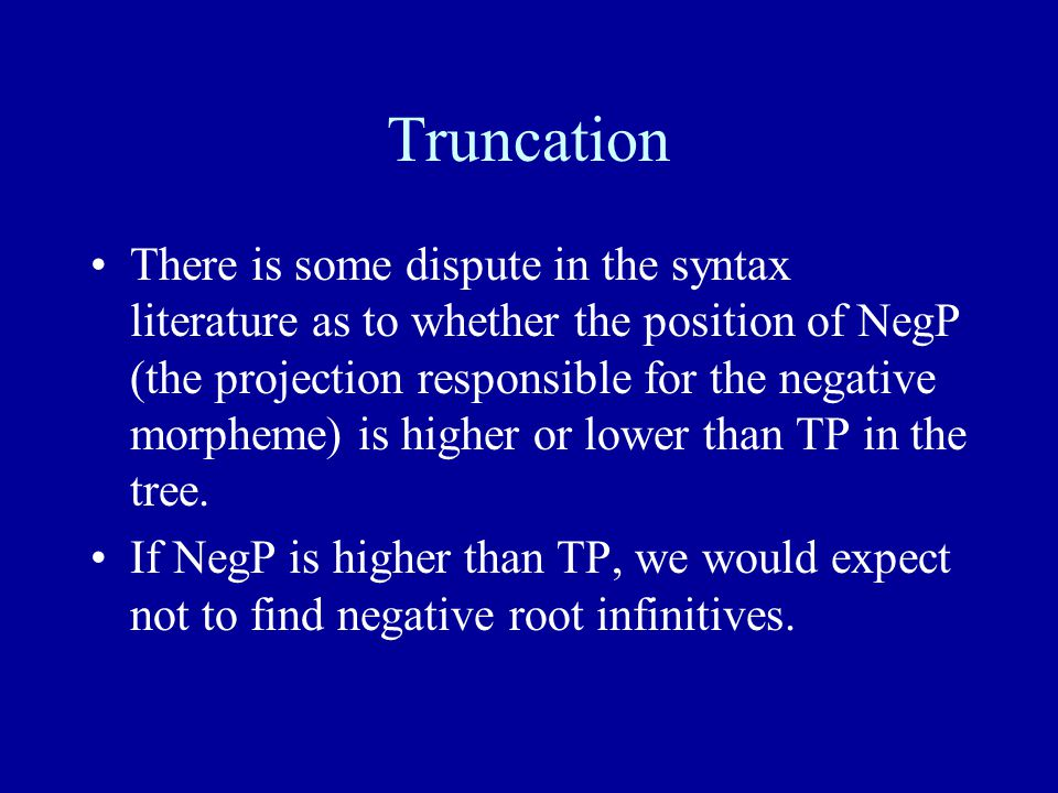 Truncation There is some dispute in the syntax literature as to whether the position of NegP (the projection responsible for the negative morpheme) is higher or lower than TP in the tree.