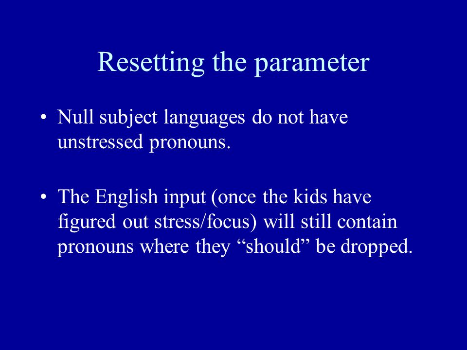 Resetting the parameter Null subject languages do not have unstressed pronouns.