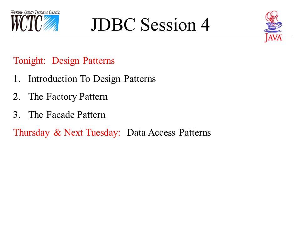JDBC Session 4 Tonight: Design Patterns 1.Introduction To Design Patterns 2.The Factory Pattern 3.The Facade Pattern Thursday & Next Tuesday: Data Acc