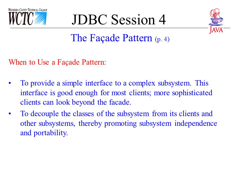 JDBC Session 4 When to Use a Façade Pattern: To provide a simple interface to a complex subsystem. This interface is good enough for most clients; mor