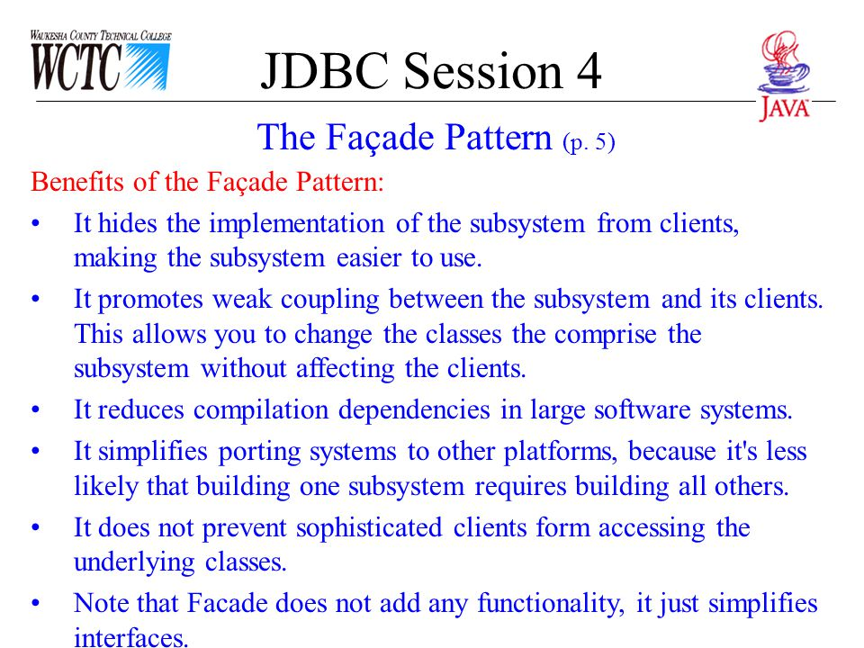 JDBC Session 4 Benefits of the Façade Pattern: It hides the implementation of the subsystem from clients, making the subsystem easier to use. It promo