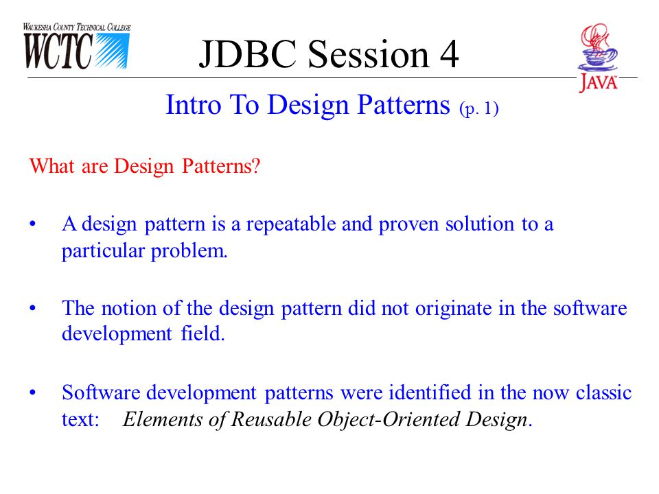 JDBC Session 4 Characteristics of Design Patterns Design patterns are discovered and refined, not invented.
