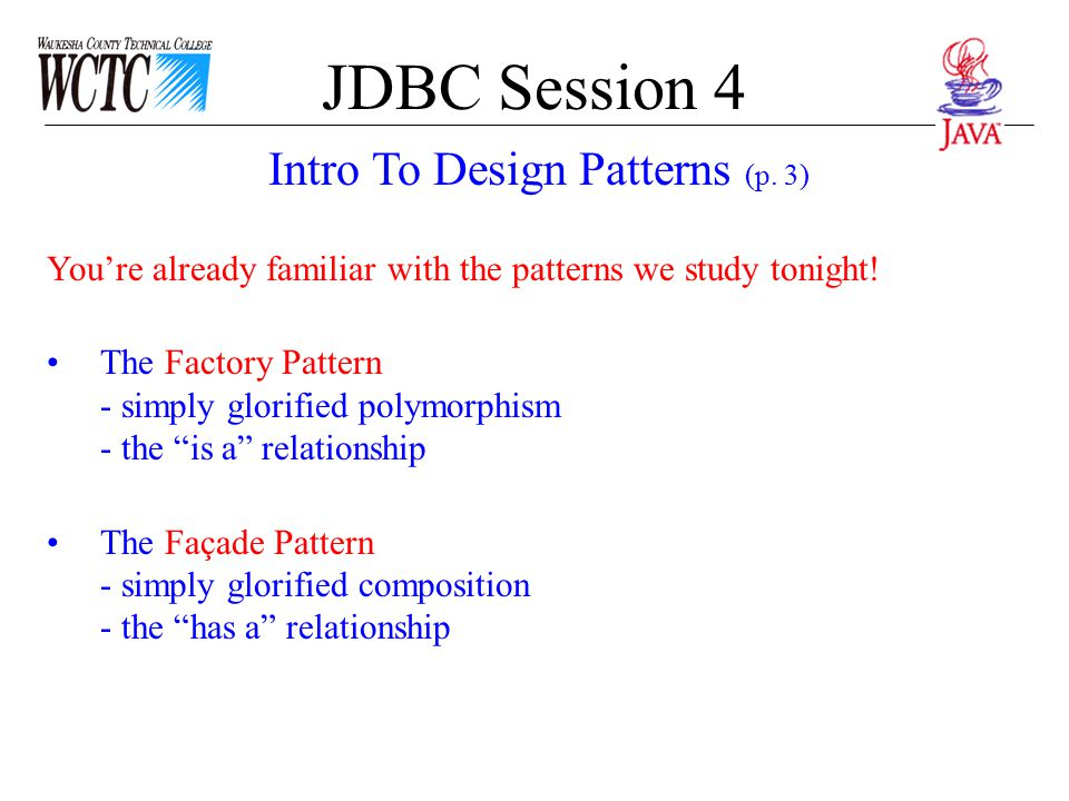 JDBC Session 4 We see the Factory pattern or class again & again in OO programs A Factory pattern is one that returns an instance of one of several possible classes depending on the data provided to it.