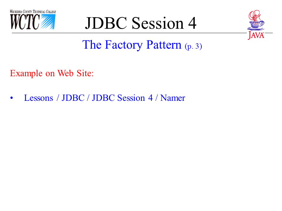 JDBC Session 4 Example on Web Site: Lessons / JDBC / JDBC Session 4 / Namer The Factory Pattern (p. 3)