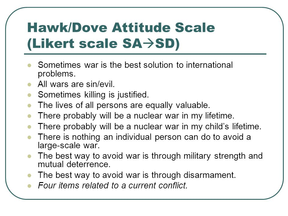 Hawk/Dove Attitude Scale (Likert scale SA  SD) Sometimes war is the best solution to international problems.