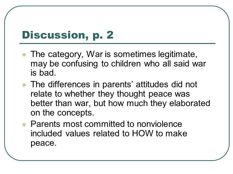 Discussion, p. 2 The category, War is sometimes legitimate, may be confusing to children who all said war is bad. The differences in parents' attitude