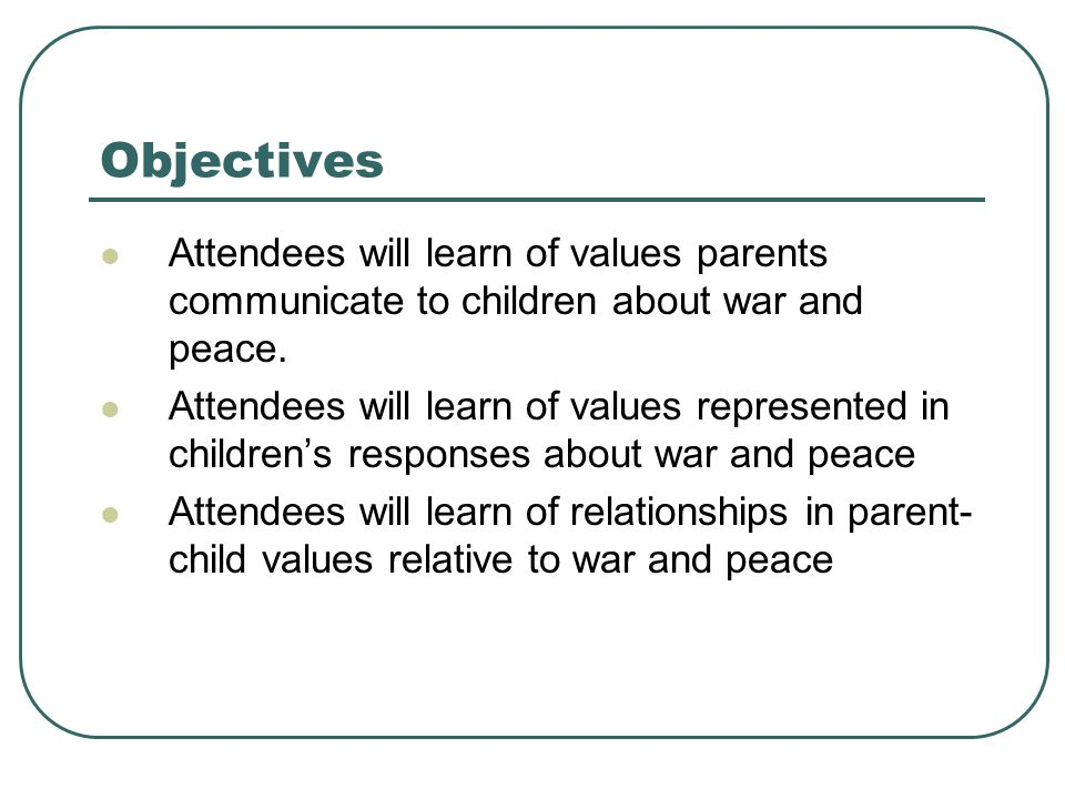Objectives Attendees will learn of values parents communicate to children about war and peace.