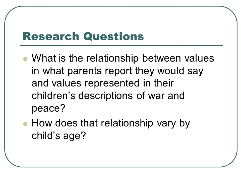 Research Questions What is the relationship between values in what parents report they would say and values represented in their children's descriptions of war and peace.