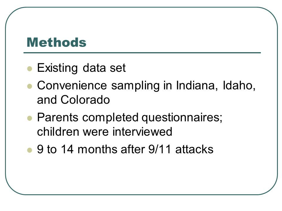 Methods Existing data set Convenience sampling in Indiana, Idaho, and Colorado Parents completed questionnaires; children were interviewed 9 to 14 months after 9/11 attacks