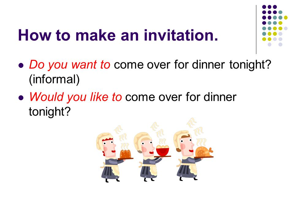 How to make an invitation. Do you want to come over for dinner tonight.