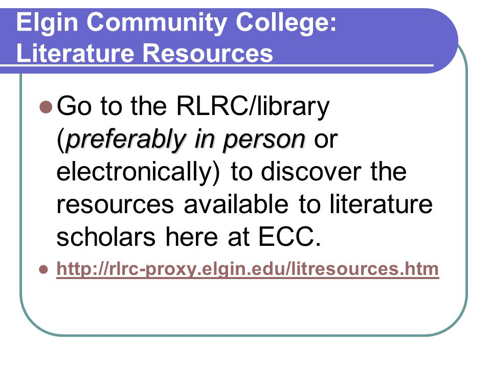 Elgin Community College: Literature Resources preferably in person Go to the RLRC/library (preferably in person or electronically) to discover the res