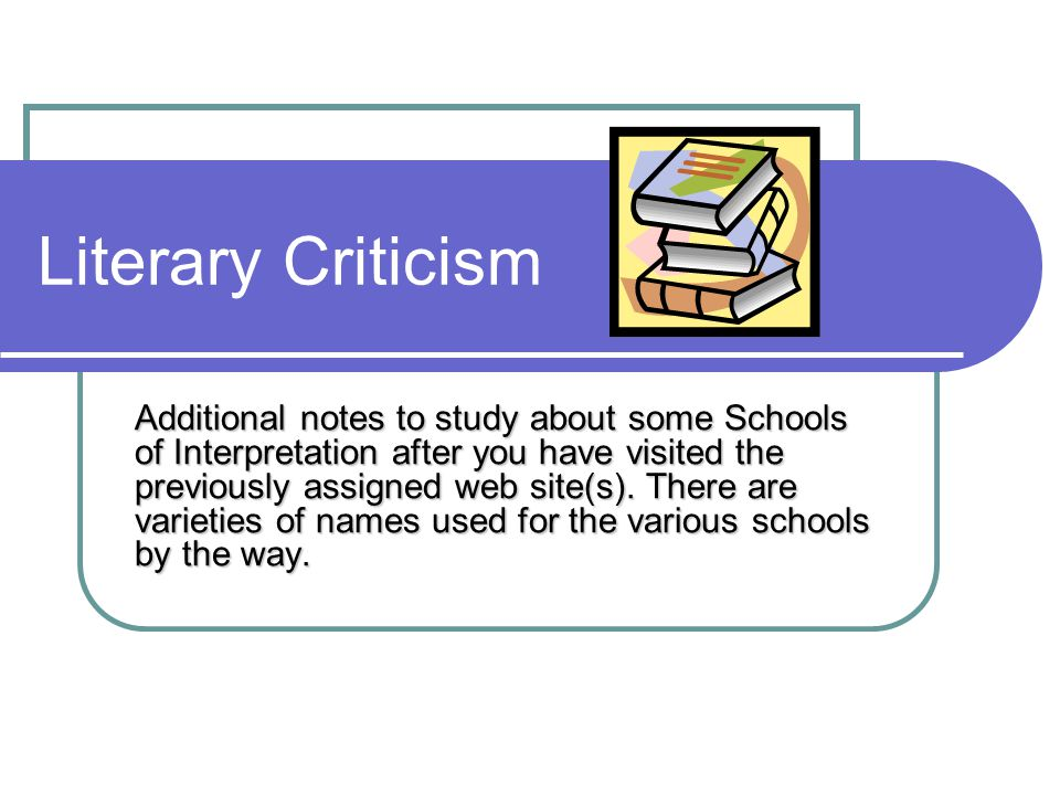 Literary Criticism Additional notes to study about some Schools of Interpretation after you have visited the previously assigned web site(s). There ar
