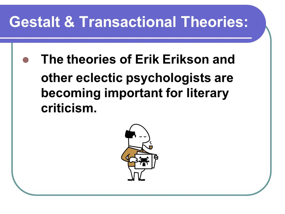 Gestalt & Transactional Theories: The theories of Erik Erikson and other eclectic psychologists are becoming important for literary criticism.