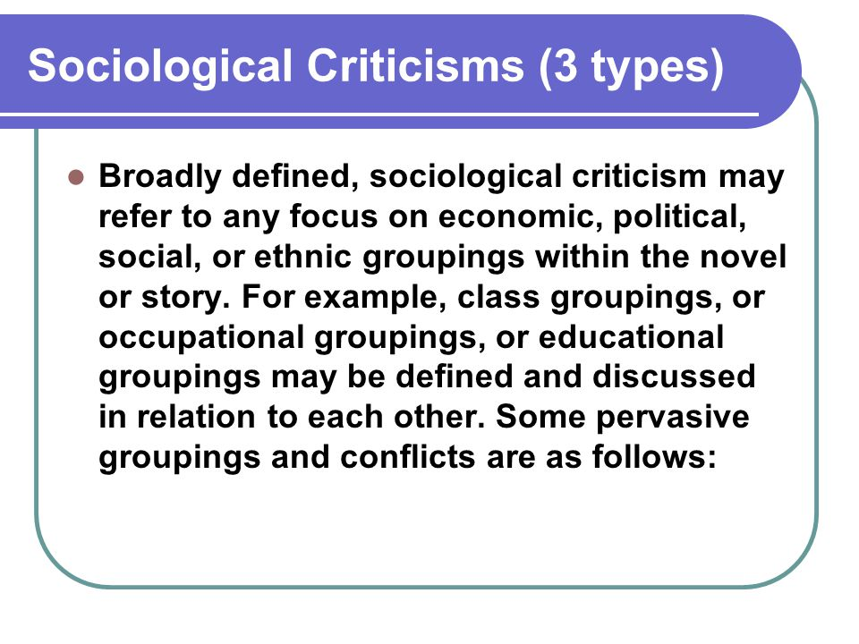 Sociological Criticisms (3 types) Broadly defined, sociological criticism may refer to any focus on economic, political, social, or ethnic groupings w