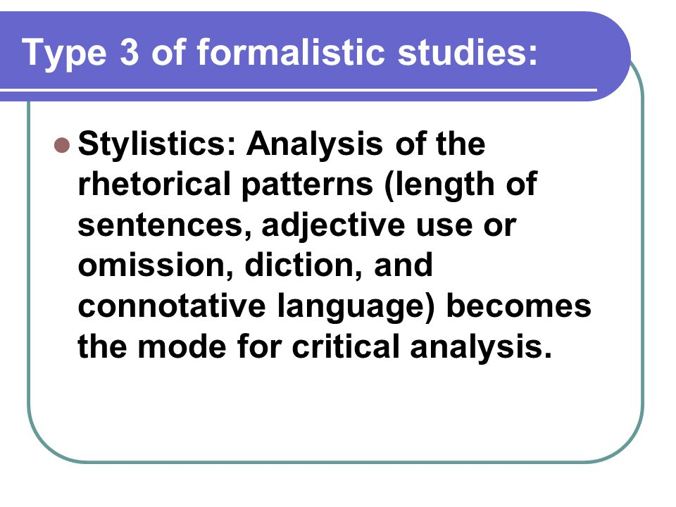 Type 3 of formalistic studies: Stylistics: Analysis of the rhetorical patterns (length of sentences, adjective use or omission, diction, and connotati