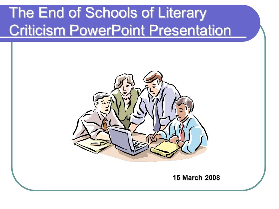 The End of Schools of Literary Criticism PowerPoint Presentation 15 March 2008