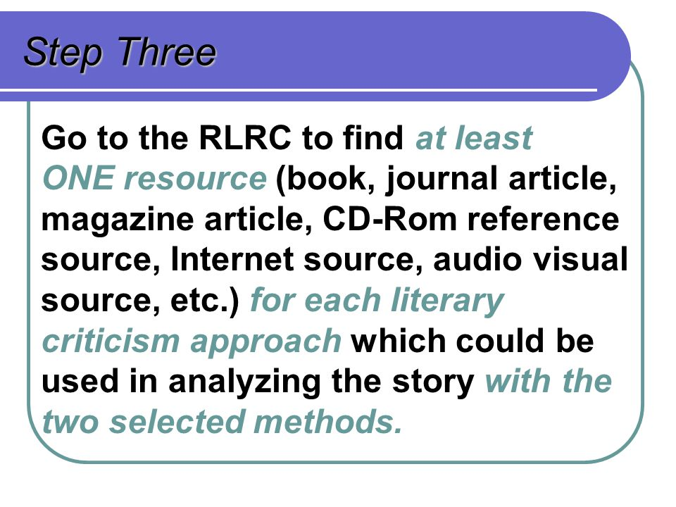 Step Three Go to the RLRC to find at least ONE resource (book, journal article, magazine article, CD-Rom reference source, Internet source, audio visu