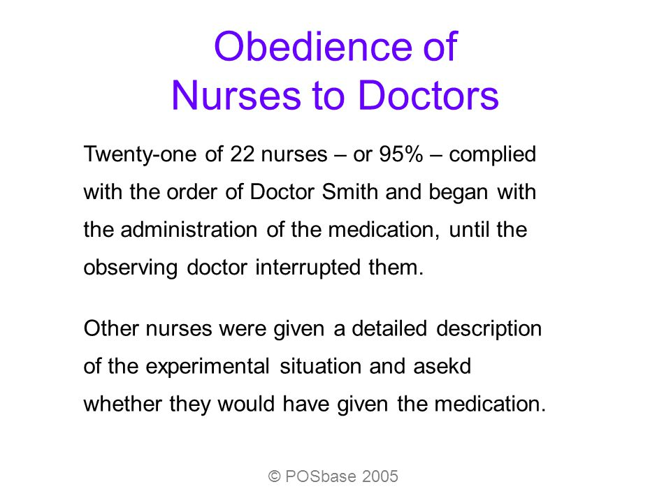 © POSbase 2005 Obedience of Nurses to Doctors Twenty-one of 22 nurses – or 95% – complied with the order of Doctor Smith and began with the administra