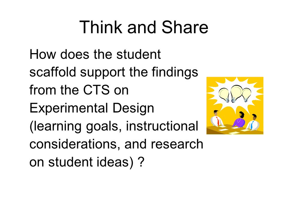 Think and Share How does the student scaffold support the findings from the CTS on Experimental Design (learning goals, instructional considerations, and research on student ideas)