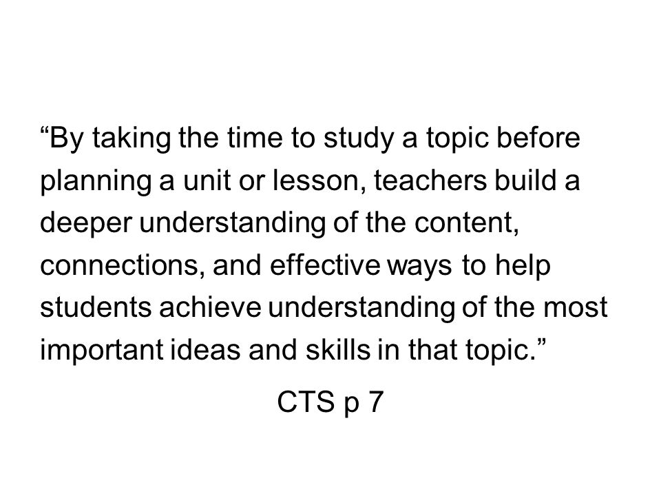 By taking the time to study a topic before planning a unit or lesson, teachers build a deeper understanding of the content, connections, and effective ways to help students achieve understanding of the most important ideas and skills in that topic. CTS p 7