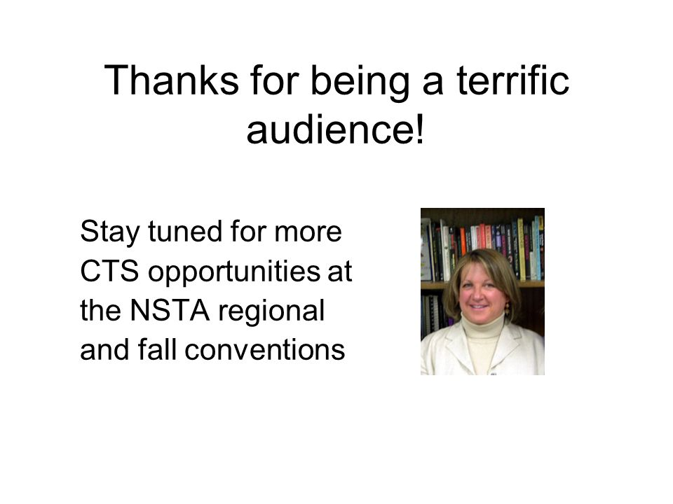 Stay tuned for more CTS opportunities at the NSTA regional and fall conventions Thanks for being a terrific audience!
