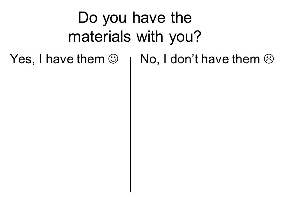 Do you have the materials with you Yes, I have them No, I don't have them 