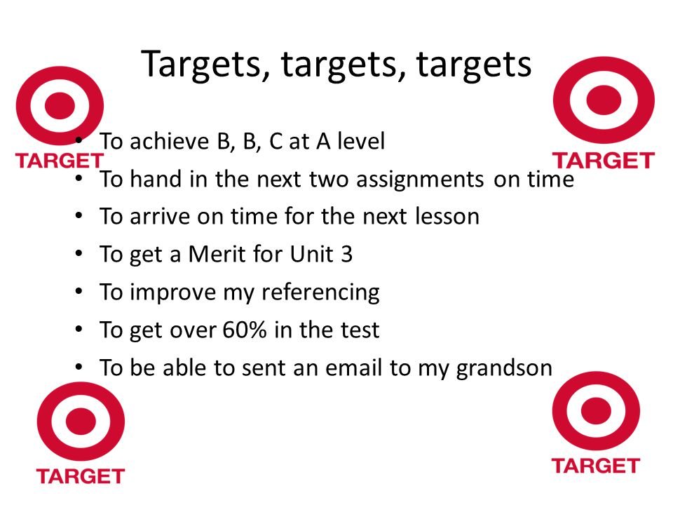 Targets, targets, targets To achieve B, B, C at A level To hand in the next two assignments on time To arrive on time for the next lesson To get a Merit for Unit 3 To improve my referencing To get over 60% in the test To be able to sent an email to my grandson
