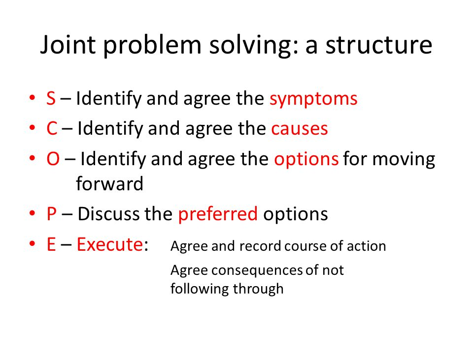 Joint problem solving: a structure S – Identify and agree the symptoms C – Identify and agree the causes O – Identify and agree the options for moving forward P – Discuss the preferred options E – Execute: Agree and record course of action Agree consequences of not following through