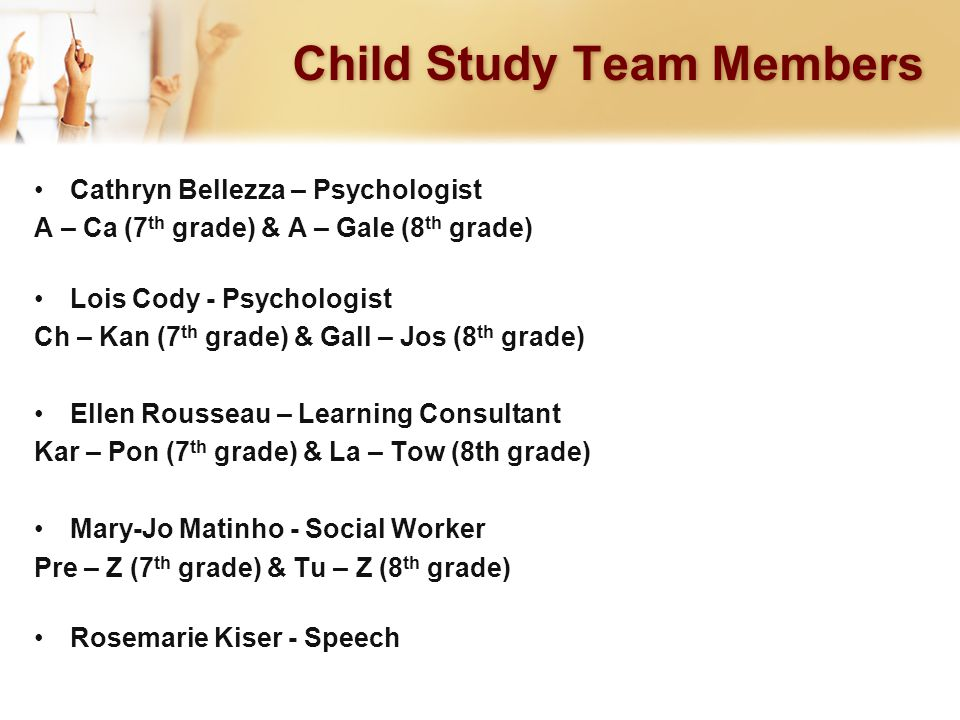 Child Study Team Members Cathryn Bellezza – Psychologist A – Ca (7 th grade) & A – Gale (8 th grade) Lois Cody - Psychologist Ch – Kan (7 th grade) & Gall – Jos (8 th grade) Ellen Rousseau – Learning Consultant Kar – Pon (7 th grade) & La – Tow (8th grade) Mary-Jo Matinho - Social Worker Pre – Z (7 th grade) & Tu – Z (8 th grade) Rosemarie Kiser - Speech