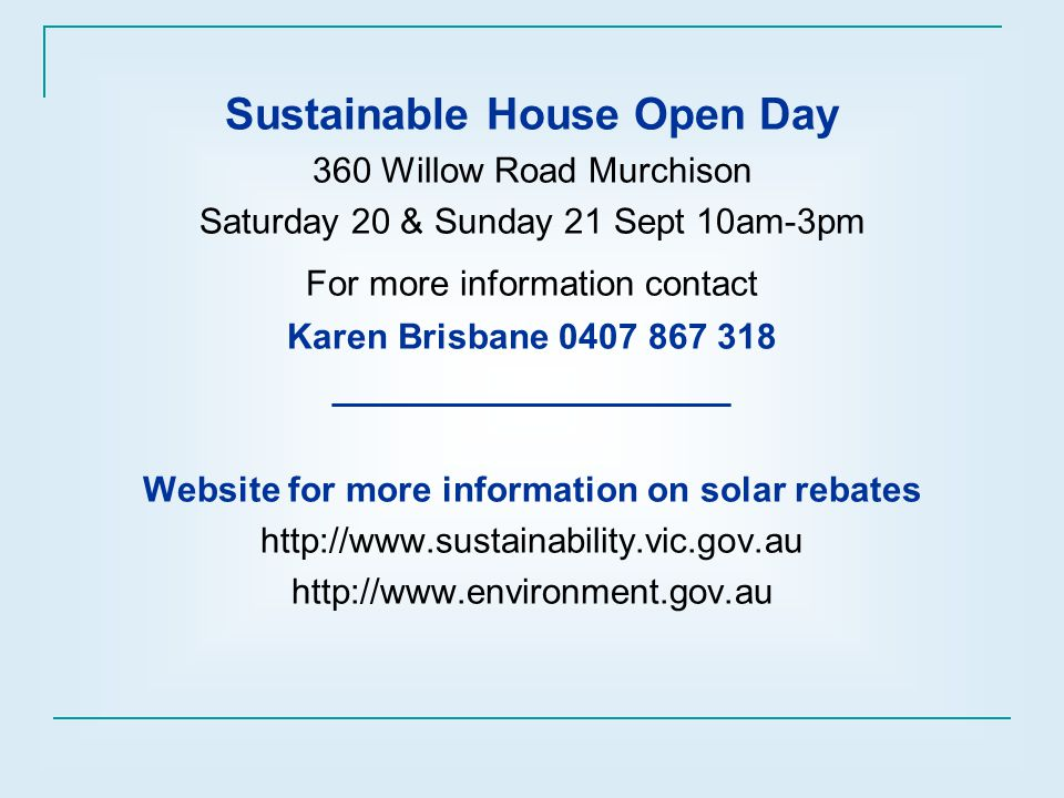 Sustainable House Open Day 360 Willow Road Murchison Saturday 20 & Sunday 21 Sept 10am-3pm For more information contact Karen Brisbane 0407 867 318 ____________________ Website for more information on solar rebates http://www.sustainability.vic.gov.au http://www.environment.gov.au