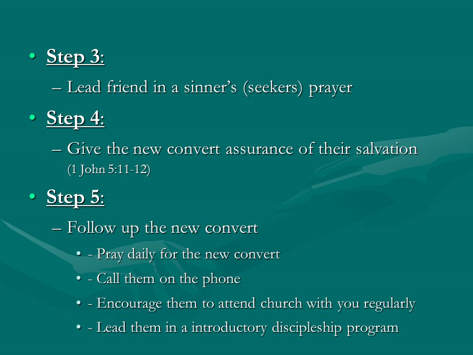 Step 3:Step 3: –Lead friend in a sinner's (seekers) prayer Step 4:Step 4: –Give the new convert assurance of their salvation (1 John 5:11-12) Step 5:Step 5: –Follow up the new convert - Pray daily for the new convert- Pray daily for the new convert - Call them on the phone- Call them on the phone - Encourage them to attend church with you regularly- Encourage them to attend church with you regularly - Lead them in a introductory discipleship program- Lead them in a introductory discipleship program