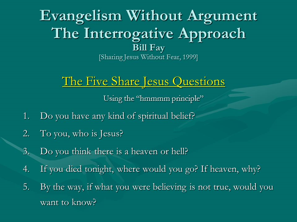 Evangelism Without Argument The Interrogative Approach Bill Fay [Sharing Jesus Without Fear, 1999] The Five Share Jesus Questions Using the hmmmm principle 1.Do you have any kind of spiritual belief.