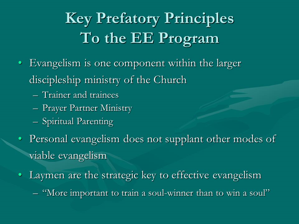 Key Prefatory Principles To the EE Program Evangelism is one component within the larger discipleship ministry of the ChurchEvangelism is one component within the larger discipleship ministry of the Church –Trainer and trainees –Prayer Partner Ministry –Spiritual Parenting Personal evangelism does not supplant other modes of viable evangelismPersonal evangelism does not supplant other modes of viable evangelism Laymen are the strategic key to effective evangelismLaymen are the strategic key to effective evangelism – More important to train a soul-winner than to win a soul