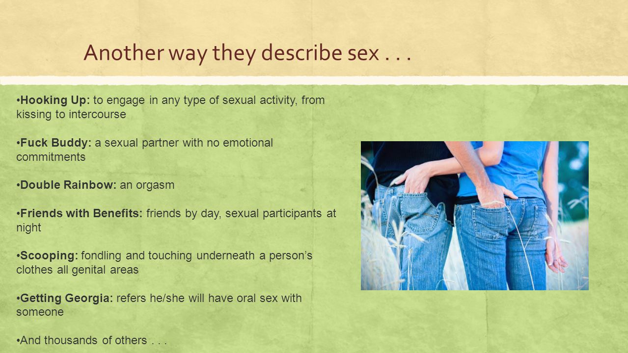 Another way they describe sex... Hooking Up: to engage in any type of sexual activity, from kissing to intercourse Fuck Buddy: a sexual partner with n