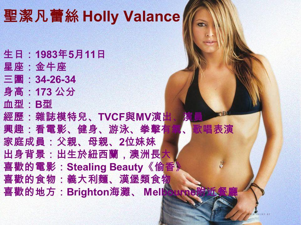 聖潔凡蕾絲 Holly Valance 生日: 1983 年 5 月 11 日 星座:金牛座 三圍: 34-26-34 身高: 173 公分 血型: B 型 經歷:雜誌模特兒、 TVCF 與 MV 演出、演員 興趣:看電影、健身、游泳、拳擊有氧、歌唱表演 家庭成員:父親、母親、 2 位妹妹 出身背景:出生於紐西蘭,澳洲長大 喜歡的電影: Stealing Beauty 《偷香》 喜歡的食物:義大利麵、漢堡類食物 喜歡的地方: Brighton 海灘、 Melbourne 附近餐廳