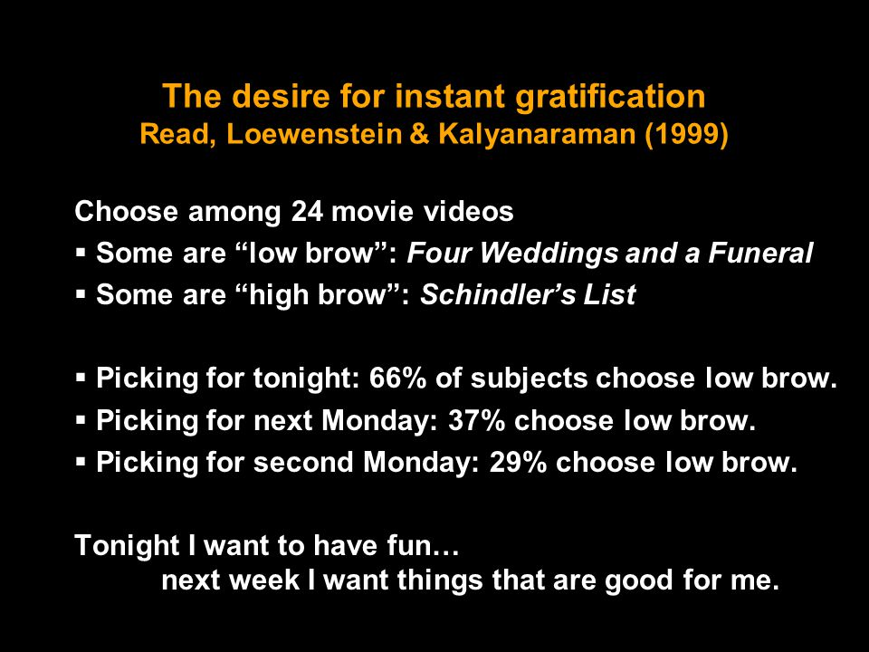 The desire for instant gratification Read, Loewenstein & Kalyanaraman (1999) Choose among 24 movie videos  Some are low brow : Four Weddings and a Funeral  Some are high brow : Schindler's List  Picking for tonight: 66% of subjects choose low brow.
