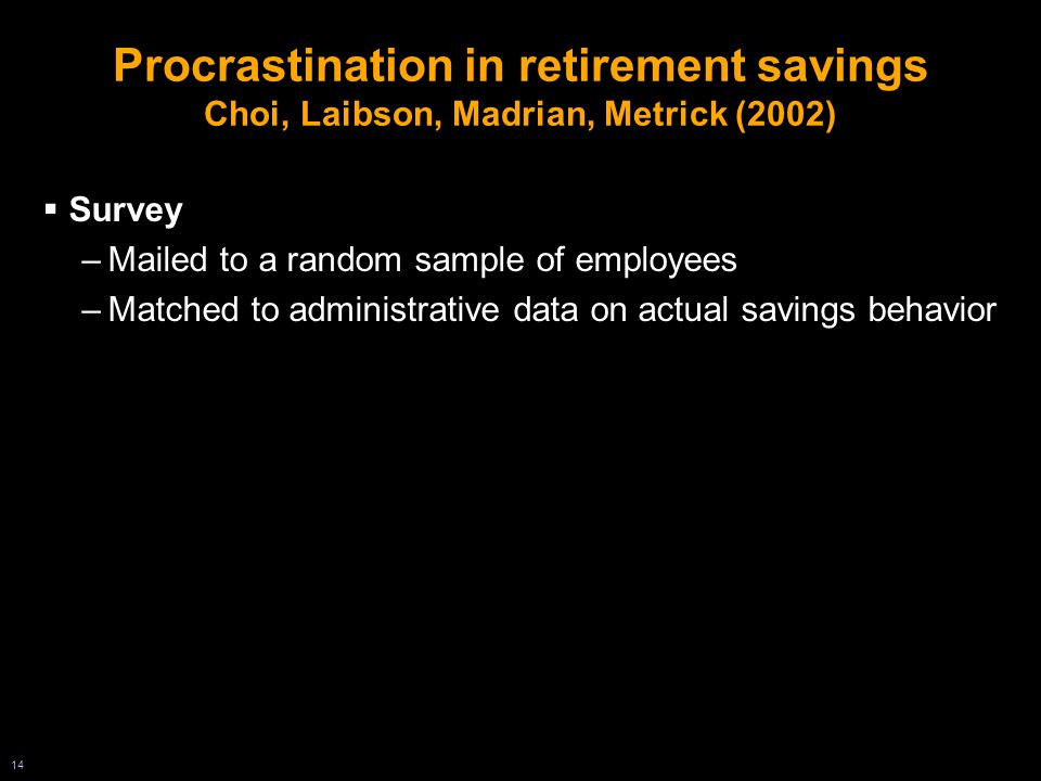 14 Procrastination in retirement savings Choi, Laibson, Madrian, Metrick (2002)  Survey –Mailed to a random sample of employees –Matched to administrative data on actual savings behavior