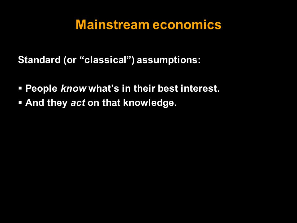 Behavioral Economics also known as Psychology and Economics Better assumptions:  People sometimes get confused.