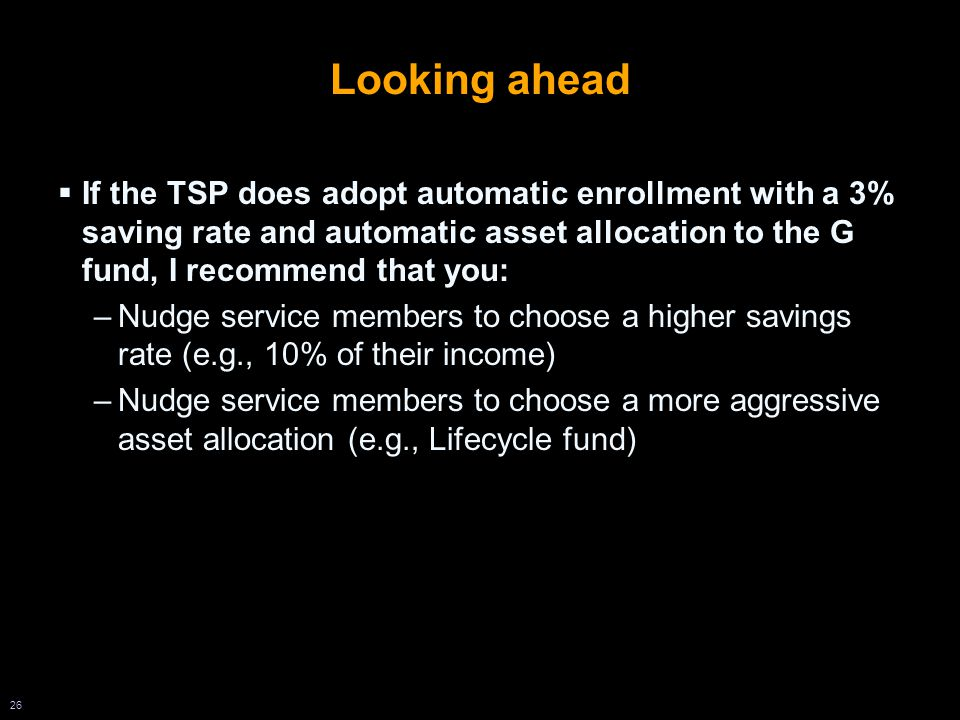 26 Looking ahead  If the TSP does adopt automatic enrollment with a 3% saving rate and automatic asset allocation to the G fund, I recommend that you: –Nudge service members to choose a higher savings rate (e.g., 10% of their income) –Nudge service members to choose a more aggressive asset allocation (e.g., Lifecycle fund)