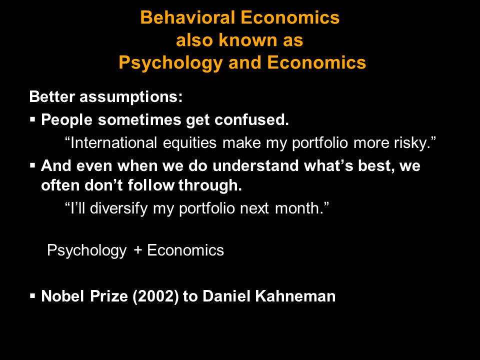 Behavioral Finance Use psychology and economics to understand finance: Asset pricing: Price Anomalies Value Anomaly IPO underperformance Equity premium PEA drift Momentum Bubbles Corporate finance: IPO timing Winner's curse Cash-flow sensitivity Overconfidence Superstar CEO's Household finance: Present Bias Passivity Procrastination Financial illiteracy Emotional choice Return chasing Loss aversion Narrow Framing Home bias Overconfidence Wishful thinking