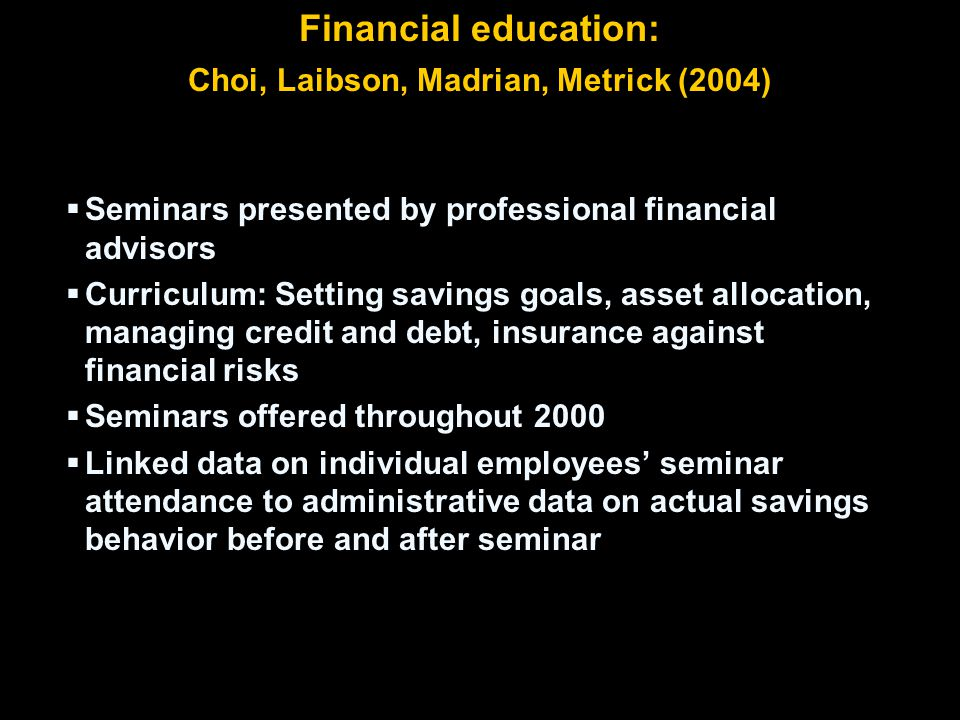 Financial education: Choi, Laibson, Madrian, Metrick (2004)  Seminars presented by professional financial advisors  Curriculum: Setting savings goals, asset allocation, managing credit and debt, insurance against financial risks  Seminars offered throughout 2000  Linked data on individual employees' seminar attendance to administrative data on actual savings behavior before and after seminar